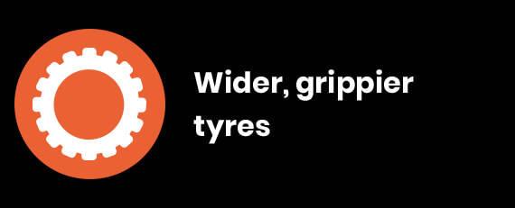 Wider, grippier tyres