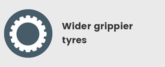 Wider Grippier Tyres